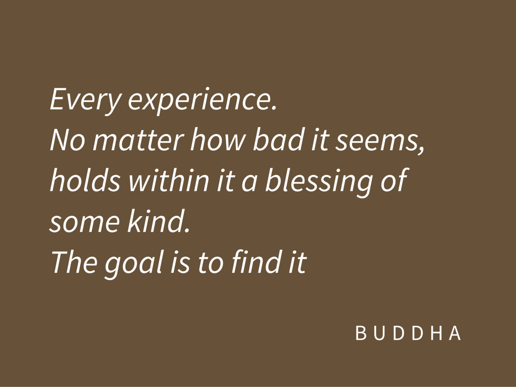 Every experience. No matter how bad it seems, holds within it a blessing of some kind. The goal is to find it