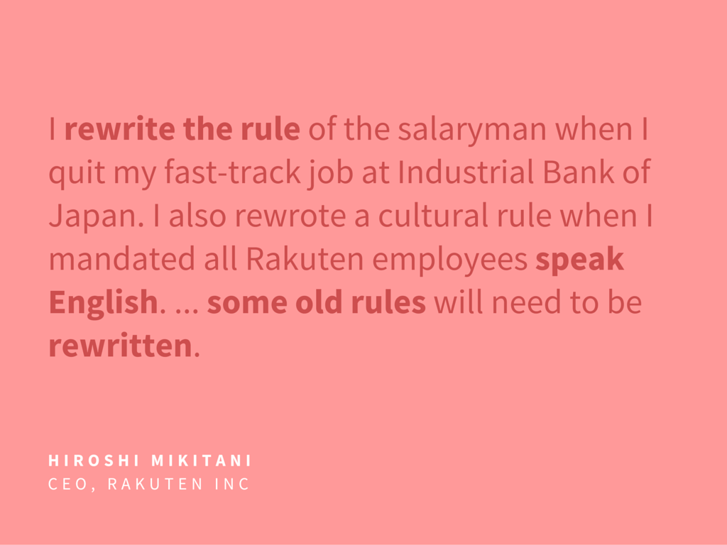 I rewrite the rule of the salaryman when I quit my fast-track job at Industrial Bank of Japan. I also rewrote a cultural rule when I mandated all Rakuten employees speak English. ... some old rules will need to be rewritten.