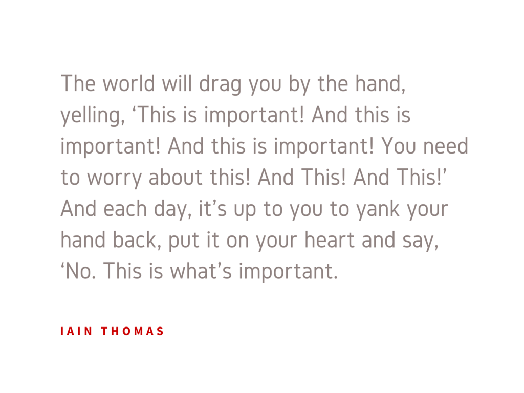 The world will drag you by the hand, yelling, 'This is important! And this is important! And this is important! You need to worry about this! And This! And This!' And each day, it's up to you to yank your hand back, put it on your heart and say, 'No. This is what's important.
