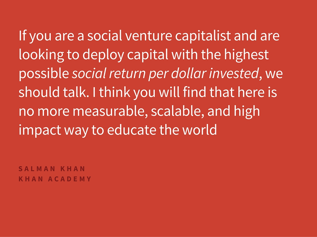 If you are a social venture capitalist and are looking to deploy capital with the highest possible social return per dollar invested, we should talk. I think you will find that here is no more measurable, scalable, and high impact way to educate the world